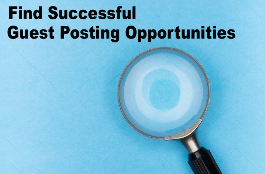 Tips to Find Successful Guest Posting Opportunities